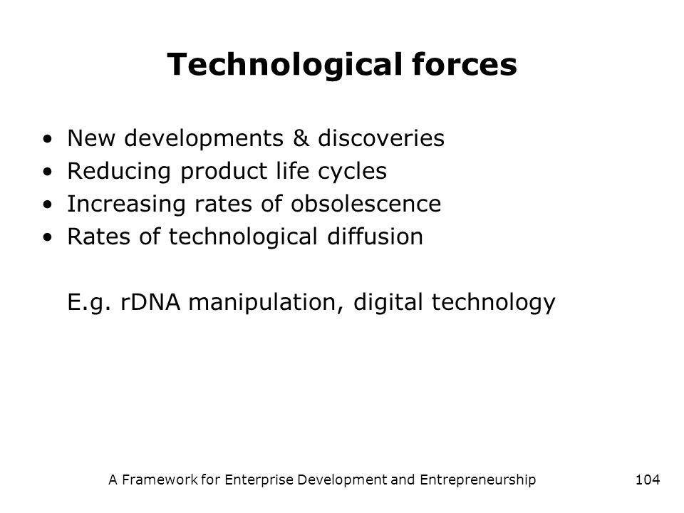 A Framework for Enterprise Development and Entrepreneurship104 Technological forces New developments & discoveries Reducing product life cycles Increa