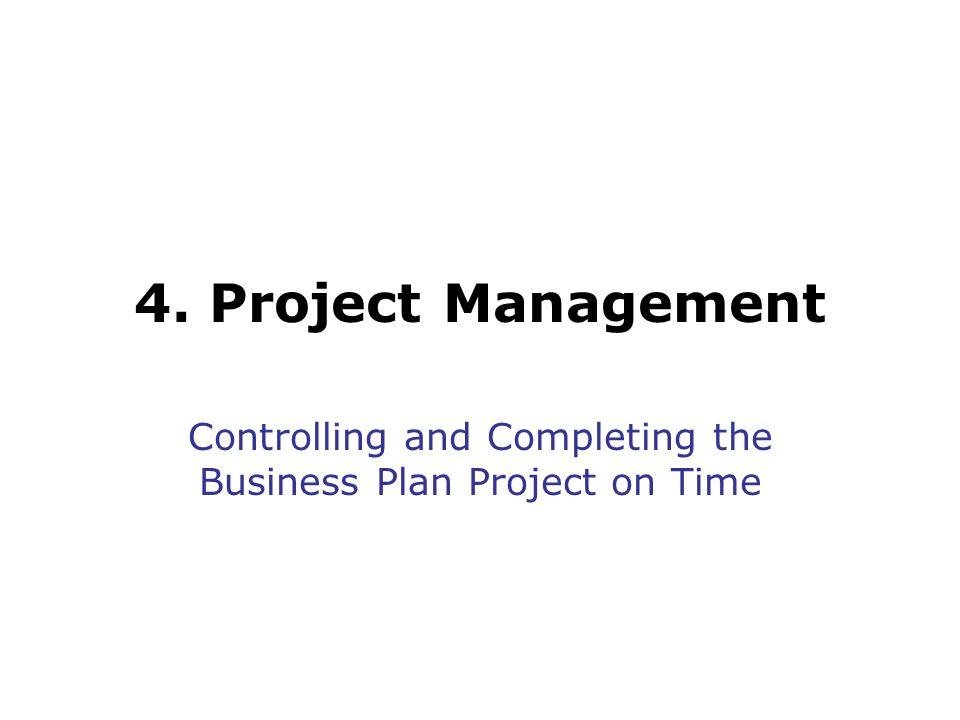 4. Project Management Controlling and Completing the Business Plan Project on Time