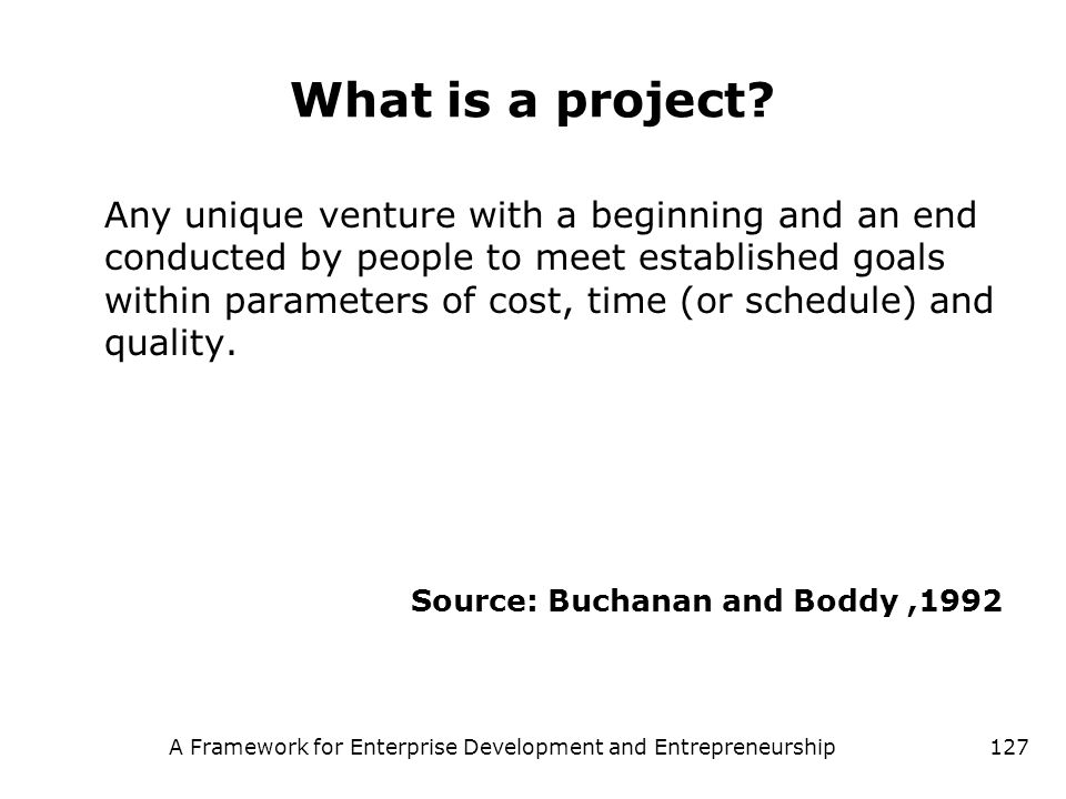 A Framework for Enterprise Development and Entrepreneurship127 What is a project? Any unique venture with a beginning and an end conducted by people t
