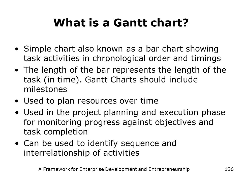 A Framework for Enterprise Development and Entrepreneurship136 What is a Gantt chart? Simple chart also known as a bar chart showing task activities i