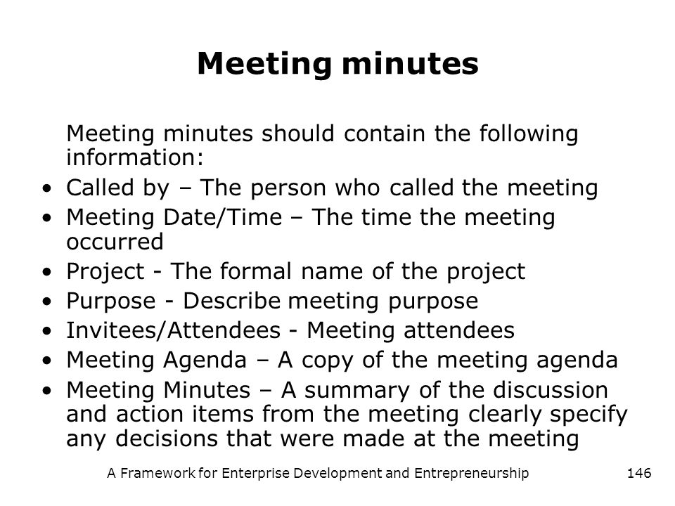 A Framework for Enterprise Development and Entrepreneurship146 Meeting minutes Meeting minutes should contain the following information: Called by – T