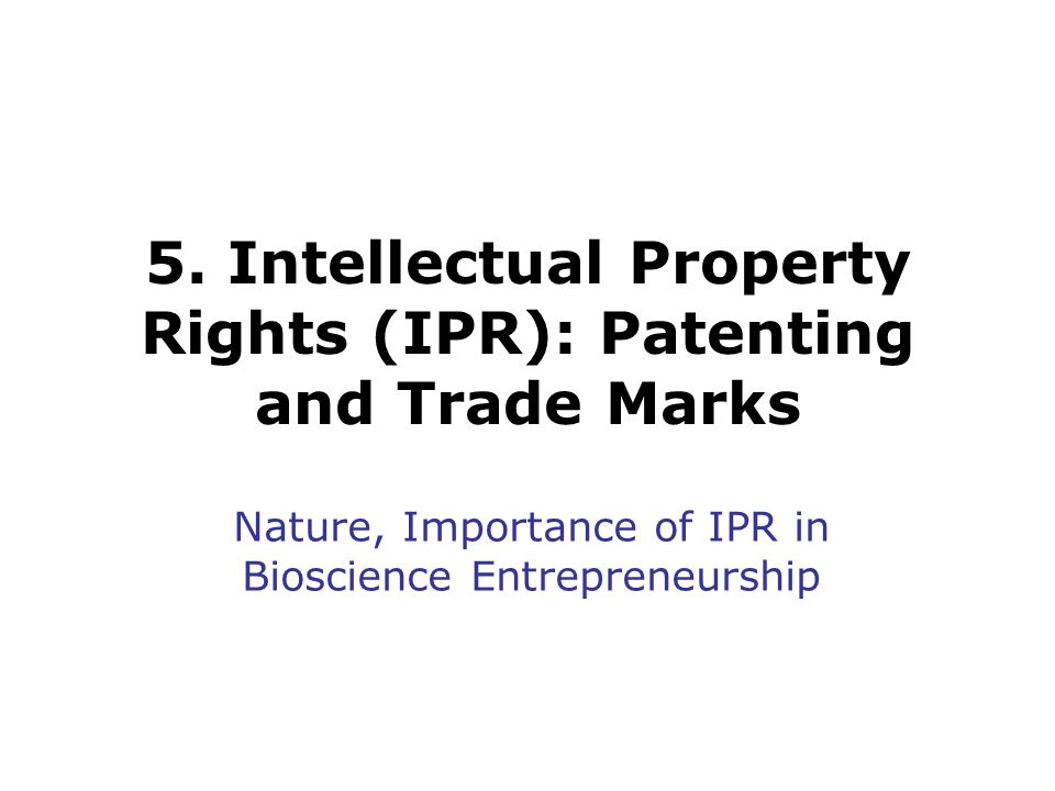 5. Intellectual Property Rights (IPR): Patenting and Trade Marks Nature, Importance of IPR in Bioscience Entrepreneurship