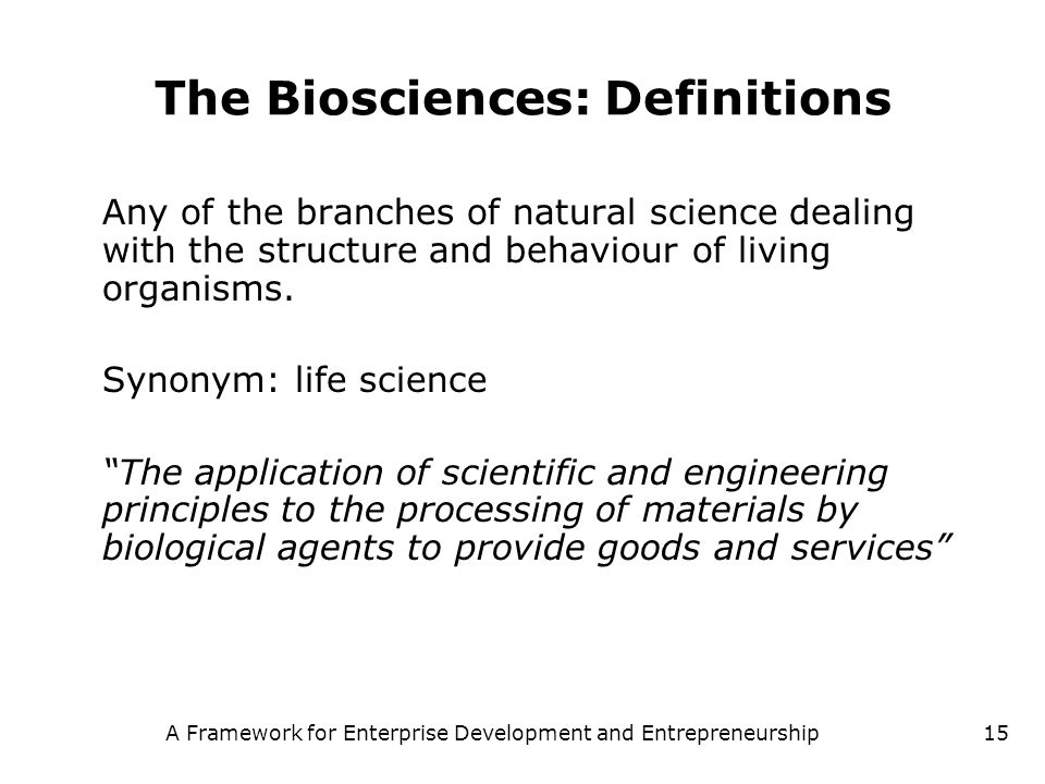 A Framework for Enterprise Development and Entrepreneurship15 The Biosciences: Definitions Any of the branches of natural science dealing with the str