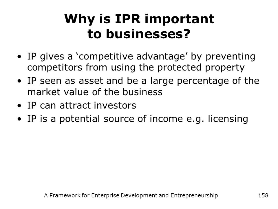 A Framework for Enterprise Development and Entrepreneurship158 Why is IPR important to businesses? IP gives a competitive advantage by preventing comp