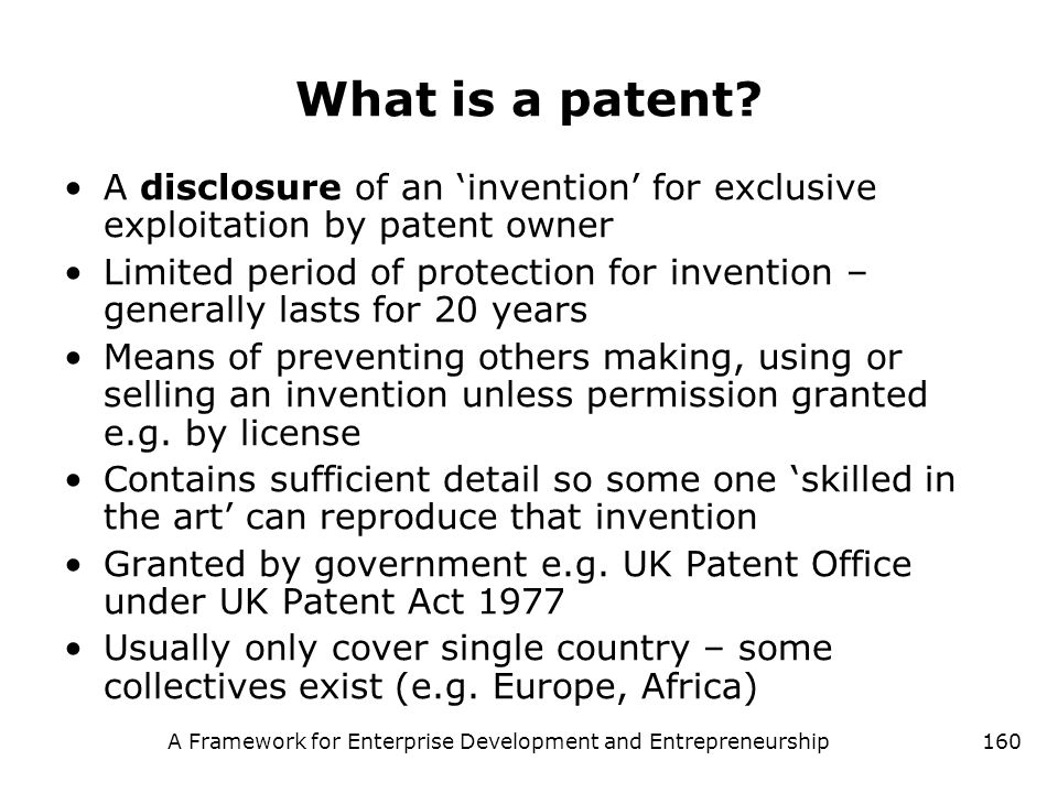 A Framework for Enterprise Development and Entrepreneurship160 What is a patent? A disclosure of an invention for exclusive exploitation by patent own