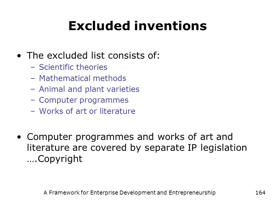 A Framework for Enterprise Development and Entrepreneurship164 Excluded inventions The excluded list consists of: –Scientific theories –Mathematical m