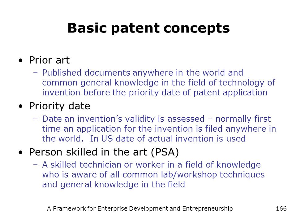 A Framework for Enterprise Development and Entrepreneurship166 Basic patent concepts Prior art –Published documents anywhere in the world and common g