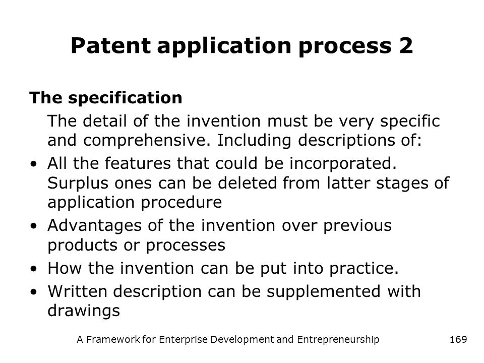 A Framework for Enterprise Development and Entrepreneurship169 Patent application process 2 The specification The detail of the invention must be very