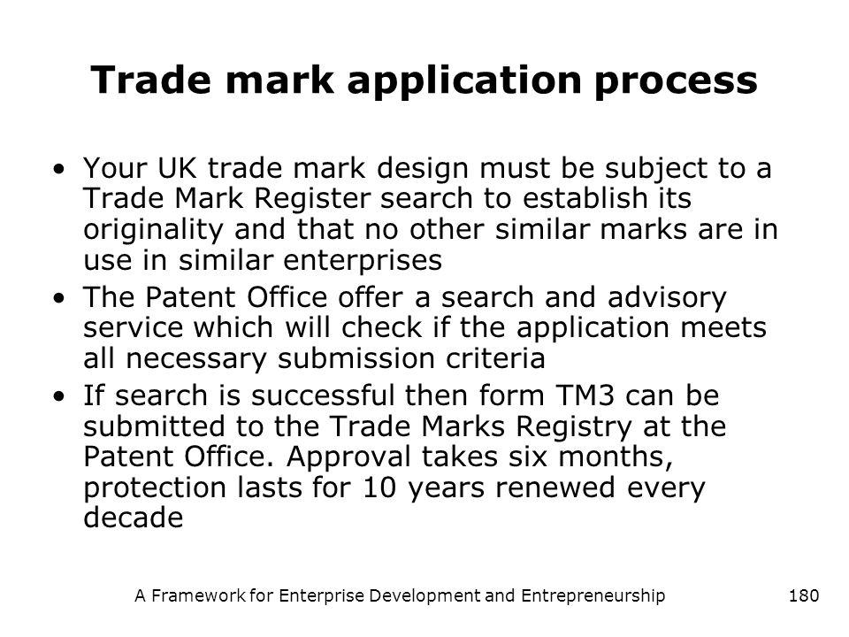 A Framework for Enterprise Development and Entrepreneurship180 Trade mark application process Your UK trade mark design must be subject to a Trade Mar