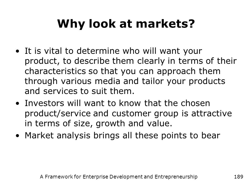 A Framework for Enterprise Development and Entrepreneurship189 Why look at markets? It is vital to determine who will want your product, to describe t