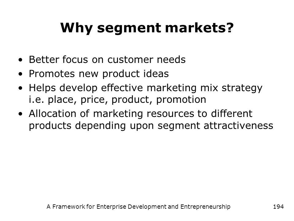 A Framework for Enterprise Development and Entrepreneurship194 Why segment markets? Better focus on customer needs Promotes new product ideas Helps de