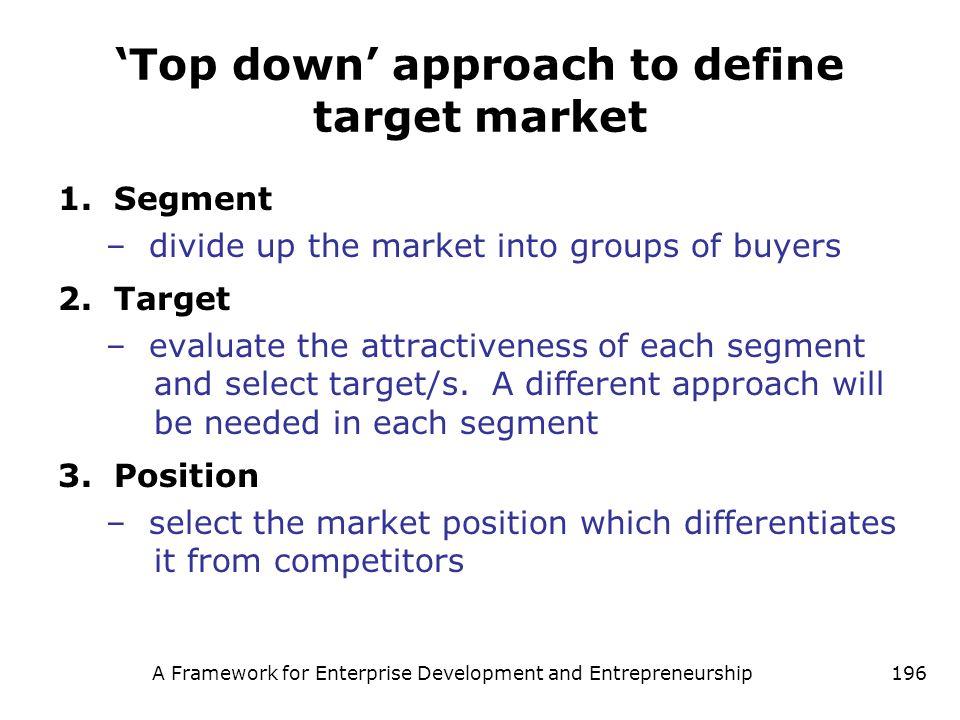 A Framework for Enterprise Development and Entrepreneurship196 Top down approach to define target market 1.Segment – divide up the market into groups