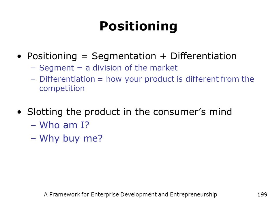 A Framework for Enterprise Development and Entrepreneurship199 Positioning Positioning = Segmentation + Differentiation –Segment = a division of the m