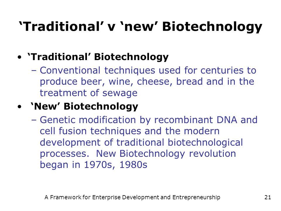 A Framework for Enterprise Development and Entrepreneurship21 Traditional v new Biotechnology Traditional Biotechnology –Conventional techniques used