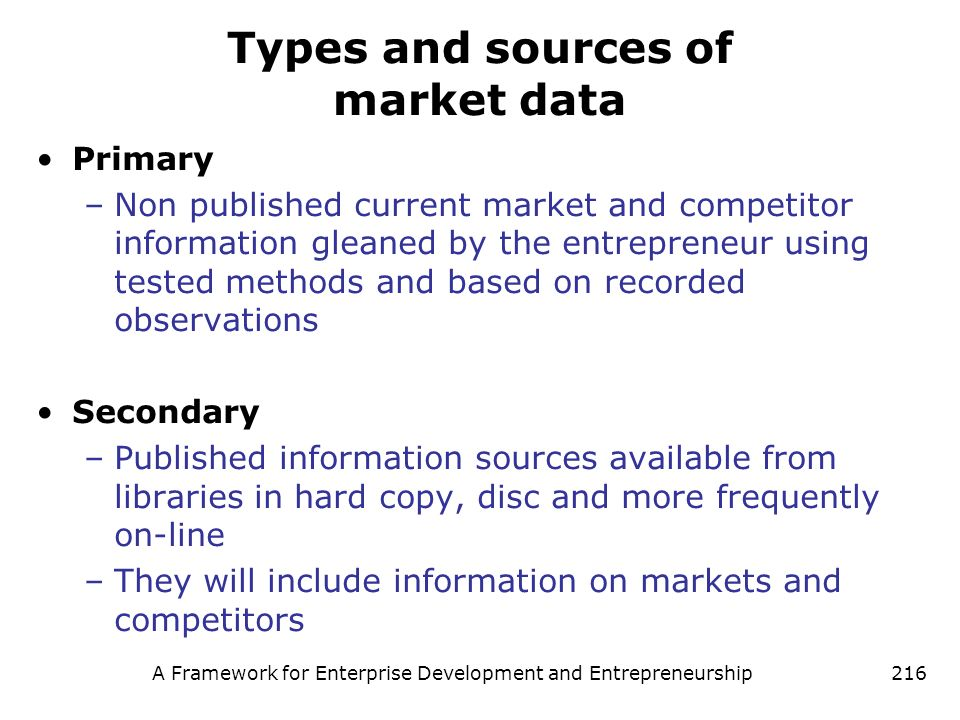 A Framework for Enterprise Development and Entrepreneurship216 Types and sources of market data Primary –Non published current market and competitor i
