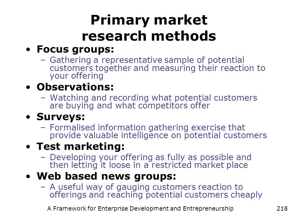 A Framework for Enterprise Development and Entrepreneurship218 Primary market research methods Focus groups: –Gathering a representative sample of pot