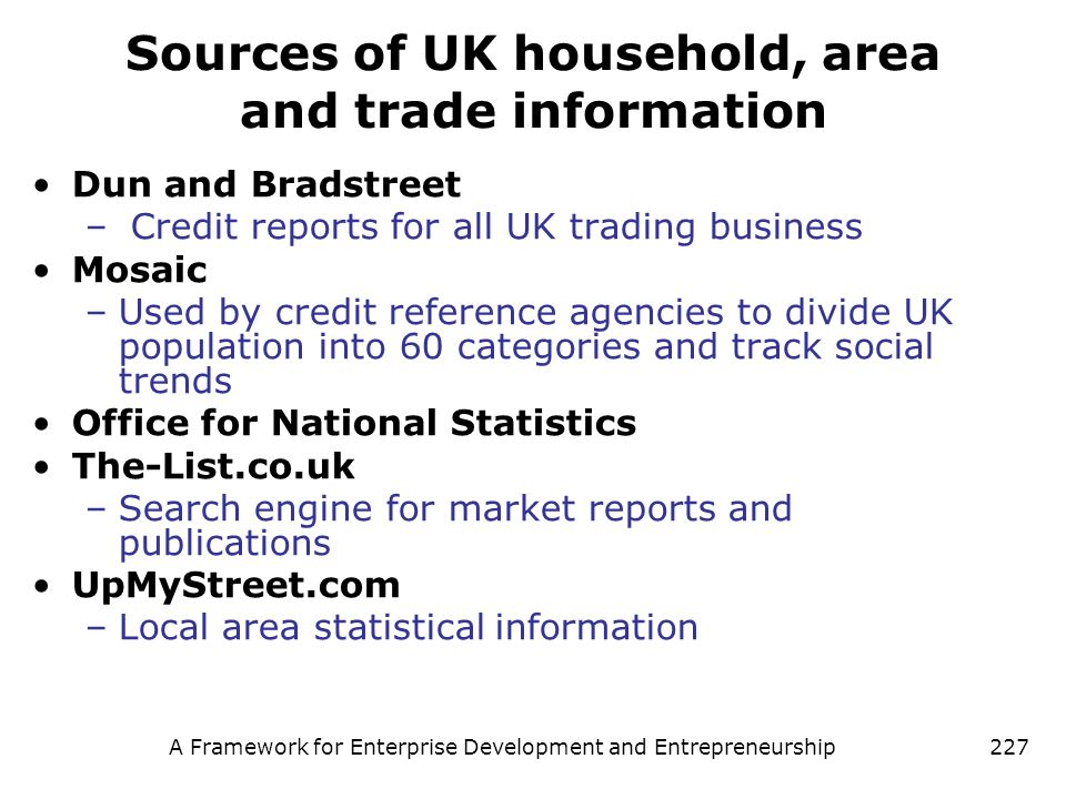 A Framework for Enterprise Development and Entrepreneurship227 Sources of UK household, area and trade information Dun and Bradstreet – Credit reports