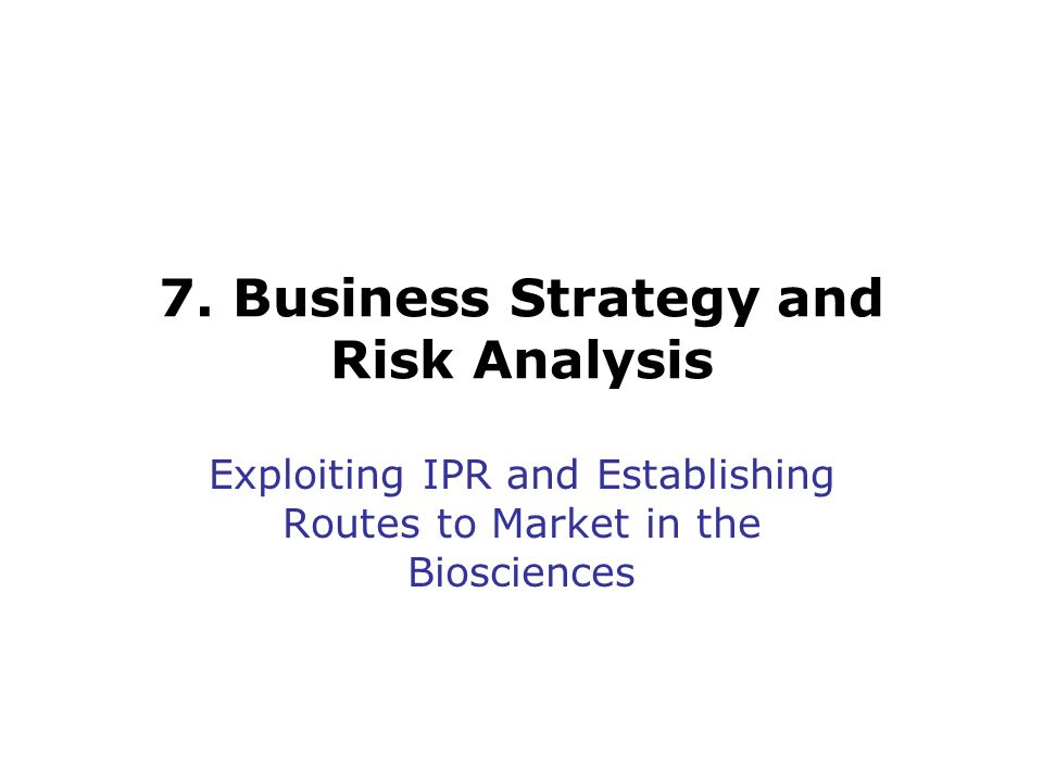7. Business Strategy and Risk Analysis Exploiting IPR and Establishing Routes to Market in the Biosciences