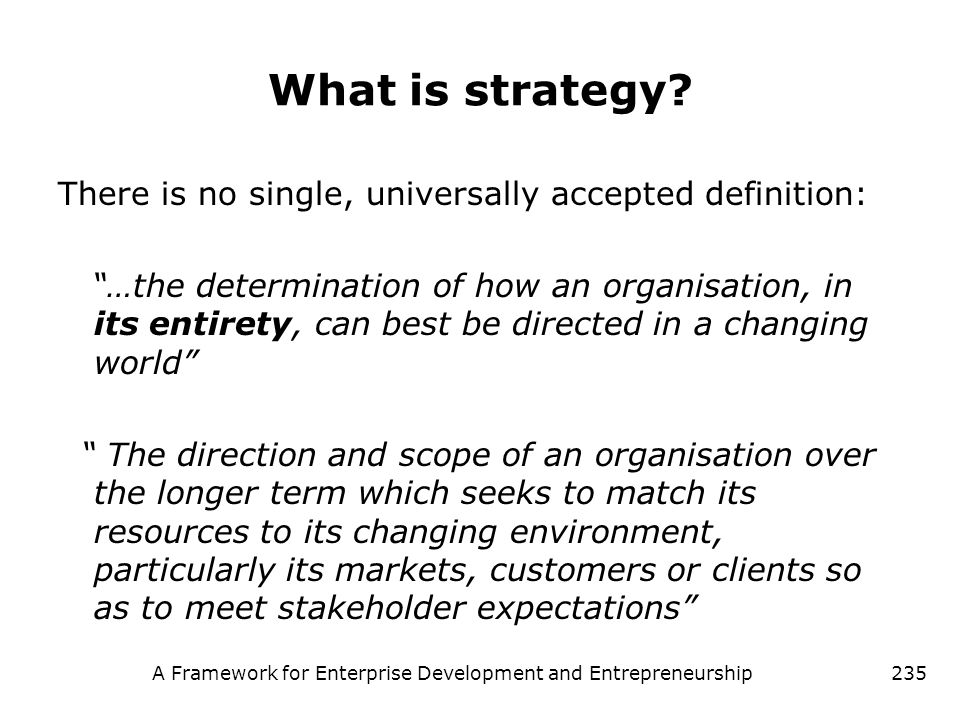 A Framework for Enterprise Development and Entrepreneurship235 What is strategy? There is no single, universally accepted definition: …the determinati