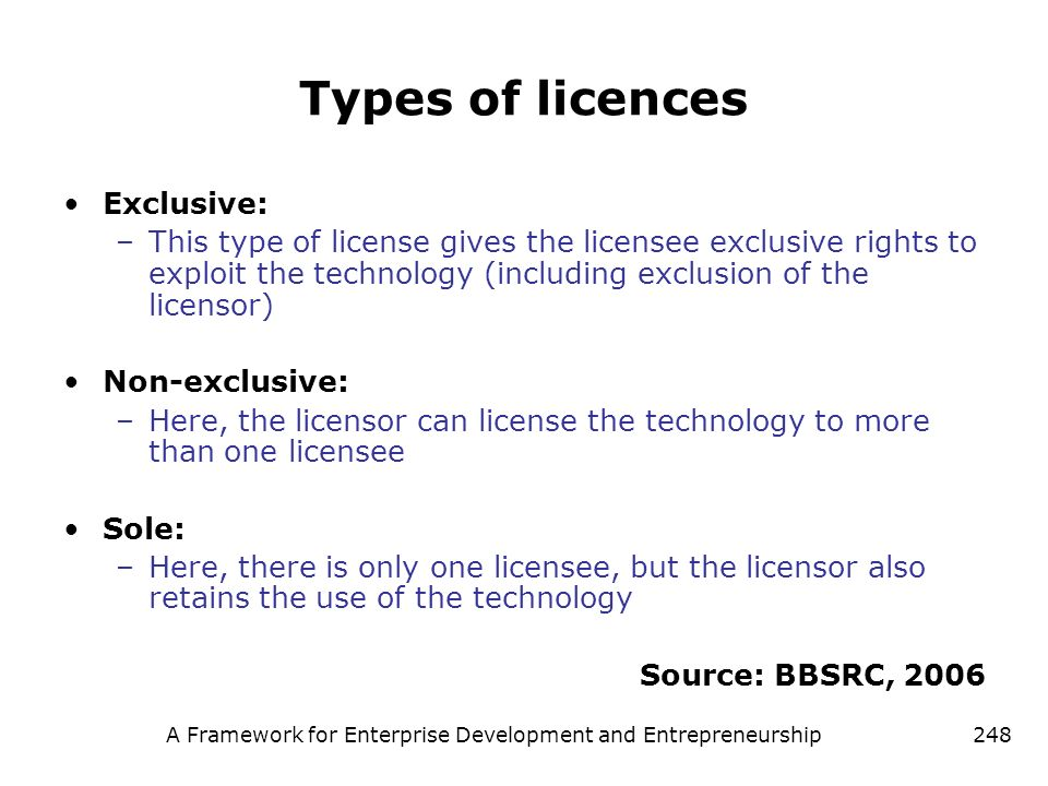 A Framework for Enterprise Development and Entrepreneurship248 Types of licences Exclusive: –This type of license gives the licensee exclusive rights