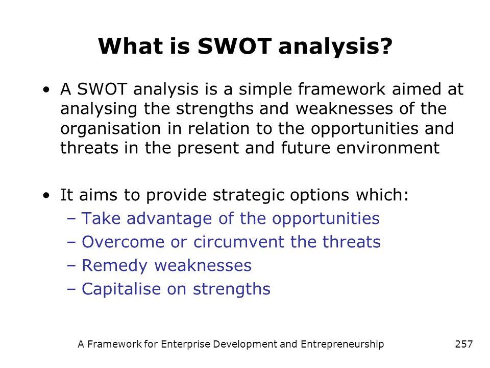A Framework for Enterprise Development and Entrepreneurship257 What is SWOT analysis? A SWOT analysis is a simple framework aimed at analysing the str