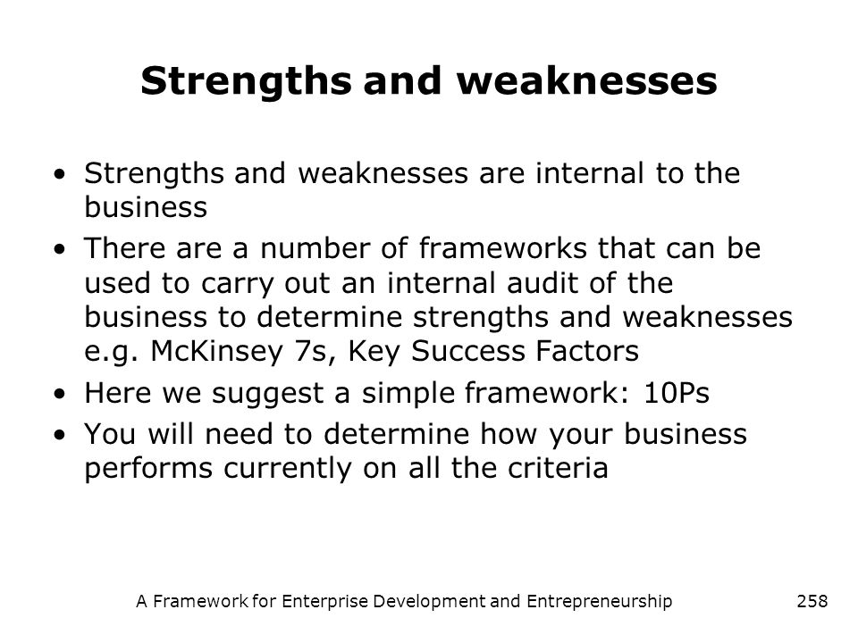 A Framework for Enterprise Development and Entrepreneurship258 Strengths and weaknesses Strengths and weaknesses are internal to the business There ar