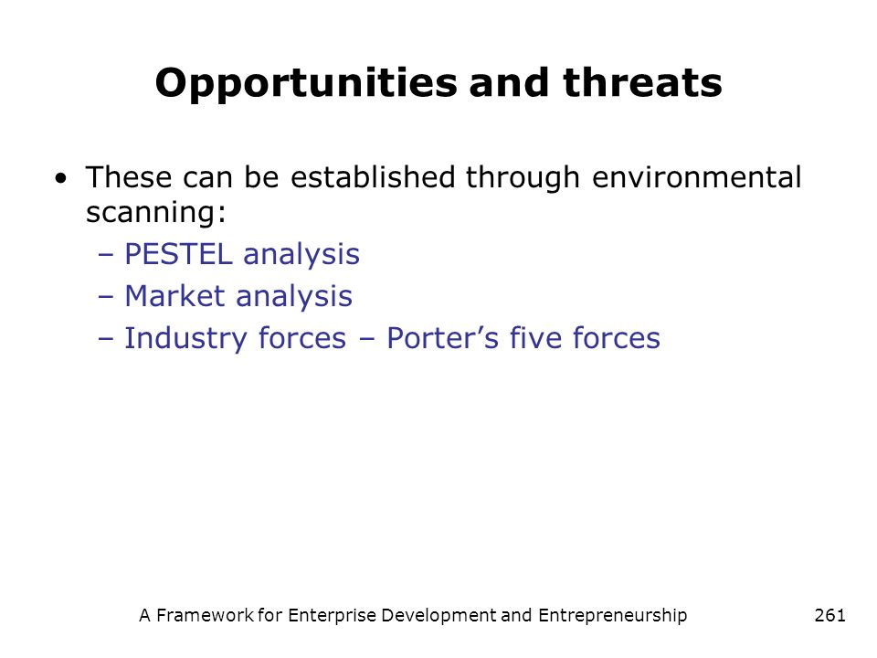 A Framework for Enterprise Development and Entrepreneurship261 Opportunities and threats These can be established through environmental scanning: –PES
