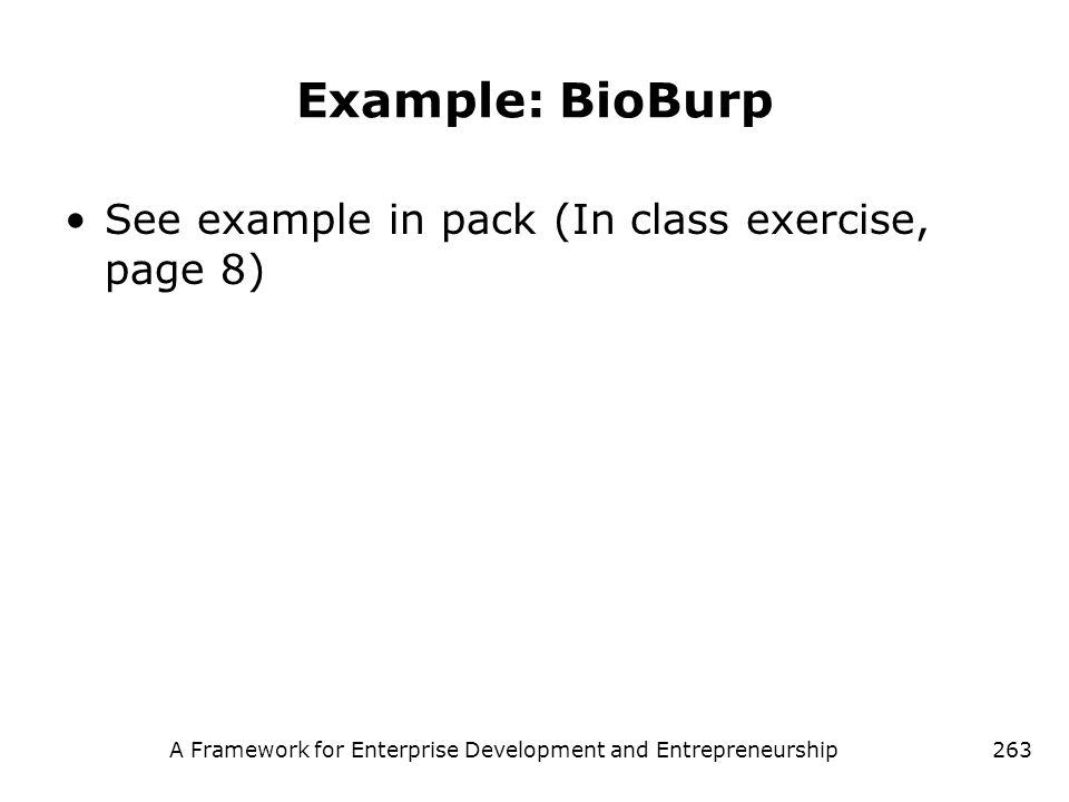 A Framework for Enterprise Development and Entrepreneurship263 Example: BioBurp See example in pack (In class exercise, page 8)