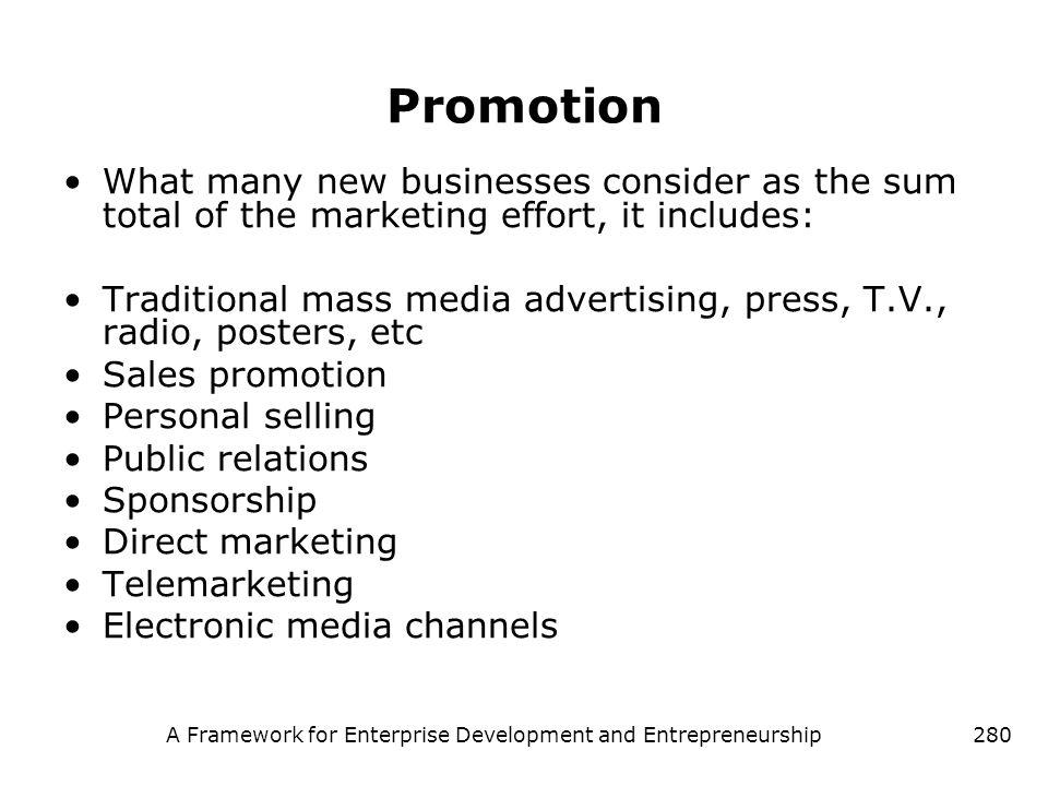A Framework for Enterprise Development and Entrepreneurship280 Promotion What many new businesses consider as the sum total of the marketing effort, i