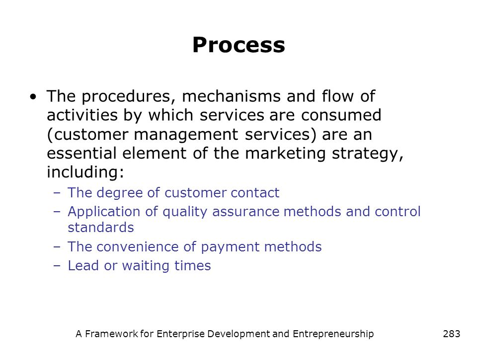 A Framework for Enterprise Development and Entrepreneurship283 Process The procedures, mechanisms and flow of activities by which services are consume