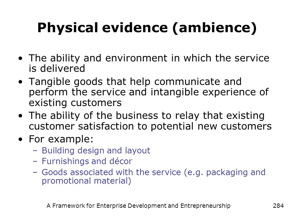 A Framework for Enterprise Development and Entrepreneurship284 Physical evidence (ambience) The ability and environment in which the service is delive