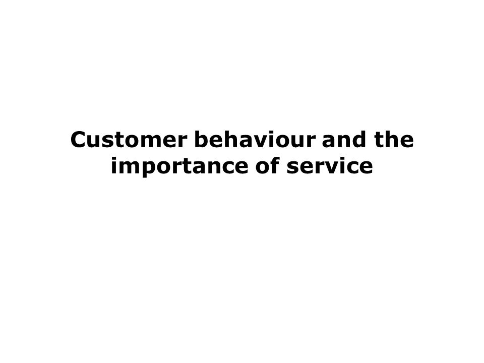 Customer behaviour and the importance of service