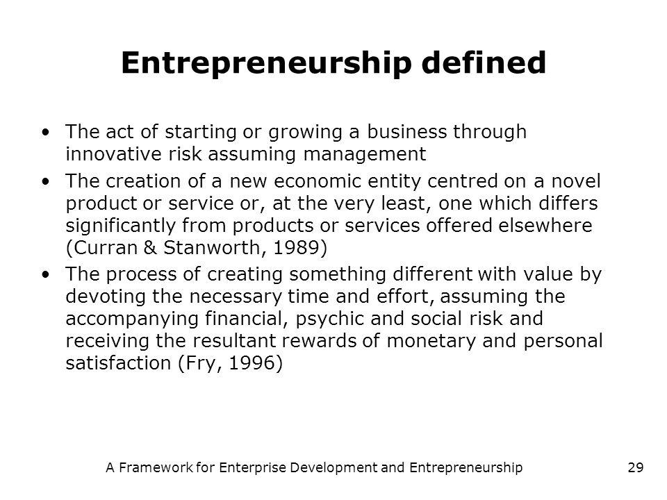 A Framework for Enterprise Development and Entrepreneurship29 Entrepreneurship defined The act of starting or growing a business through innovative ri