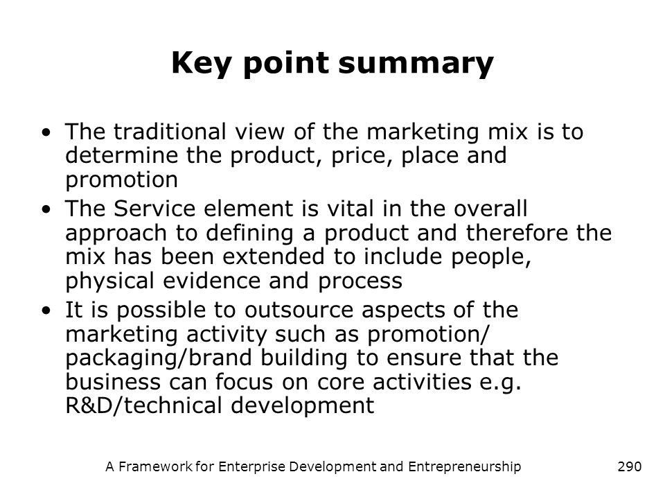 A Framework for Enterprise Development and Entrepreneurship290 Key point summary The traditional view of the marketing mix is to determine the product