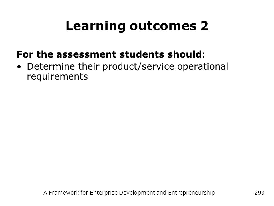 A Framework for Enterprise Development and Entrepreneurship293 Learning outcomes 2 For the assessment students should: Determine their product/service