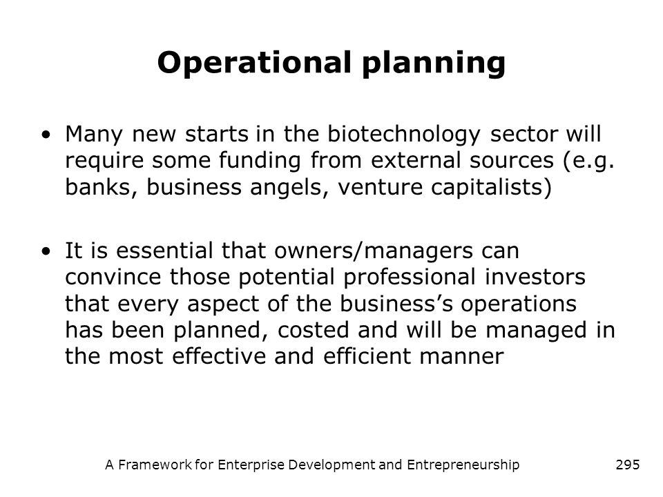 A Framework for Enterprise Development and Entrepreneurship295 Operational planning Many new starts in the biotechnology sector will require some fund