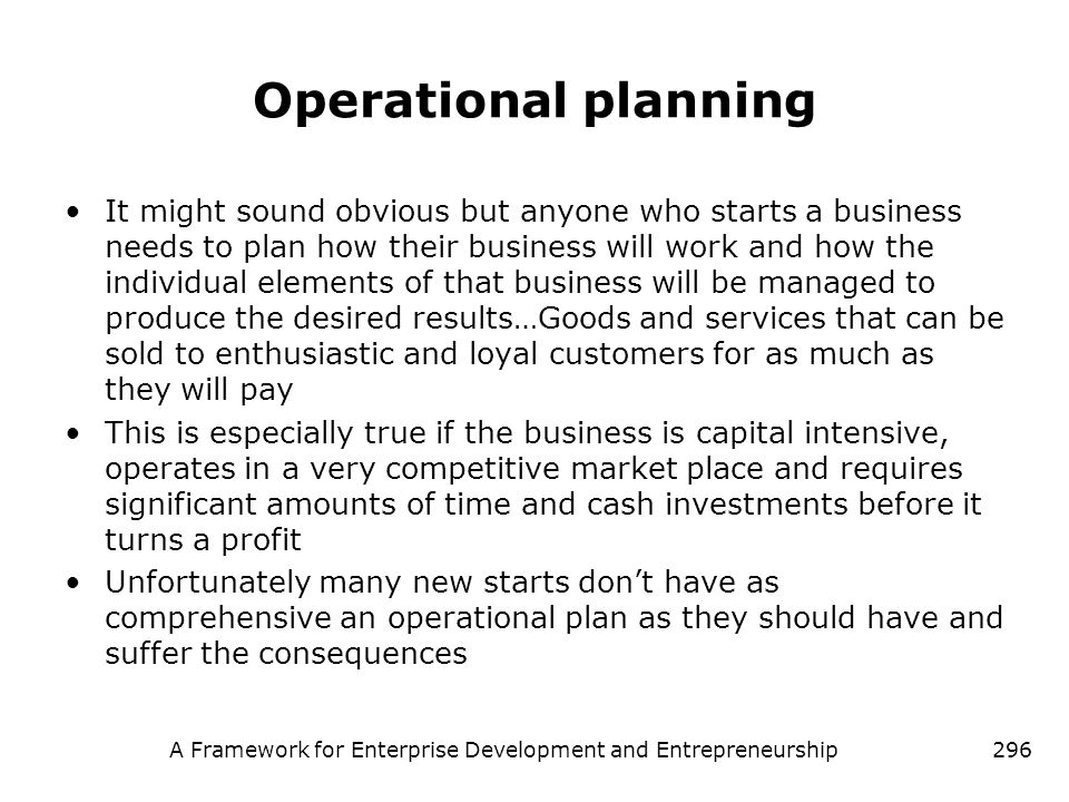 A Framework for Enterprise Development and Entrepreneurship296 Operational planning It might sound obvious but anyone who starts a business needs to p