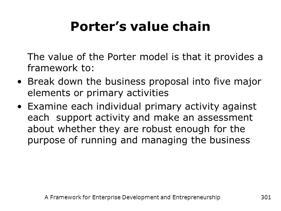 A Framework for Enterprise Development and Entrepreneurship301 Porters value chain The value of the Porter model is that it provides a framework to: B