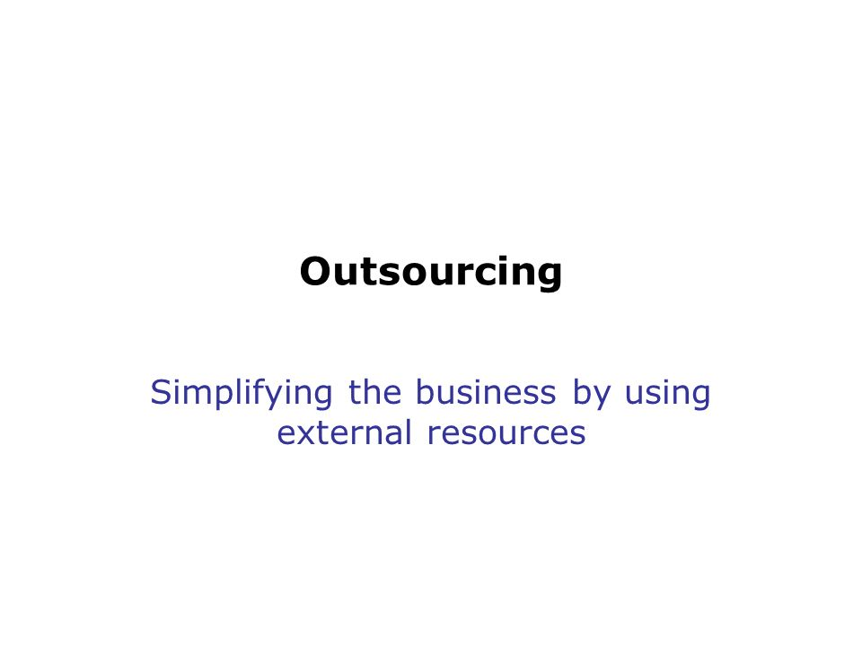 Outsourcing Simplifying the business by using external resources