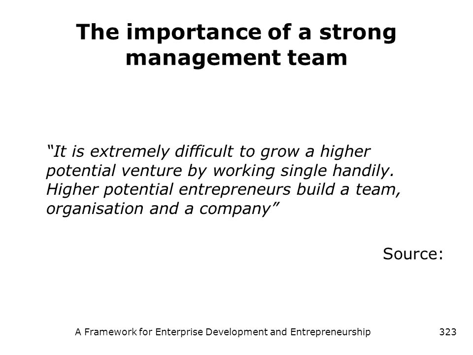 A Framework for Enterprise Development and Entrepreneurship323 The importance of a strong management team It is extremely difficult to grow a higher p
