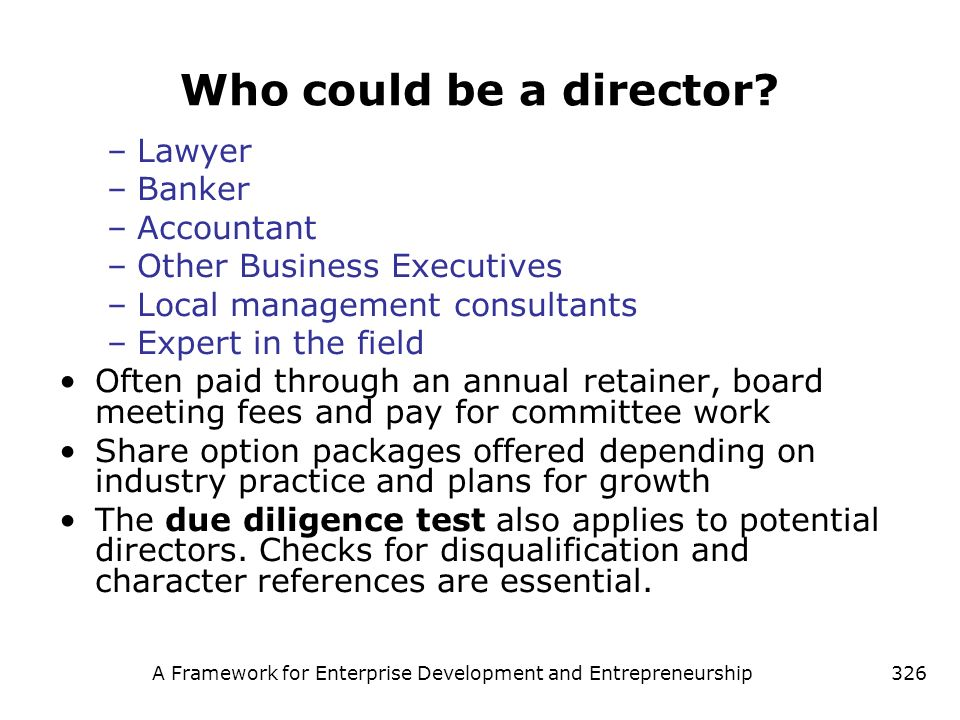 A Framework for Enterprise Development and Entrepreneurship326 Who could be a director? –Lawyer –Banker –Accountant –Other Business Executives –Local