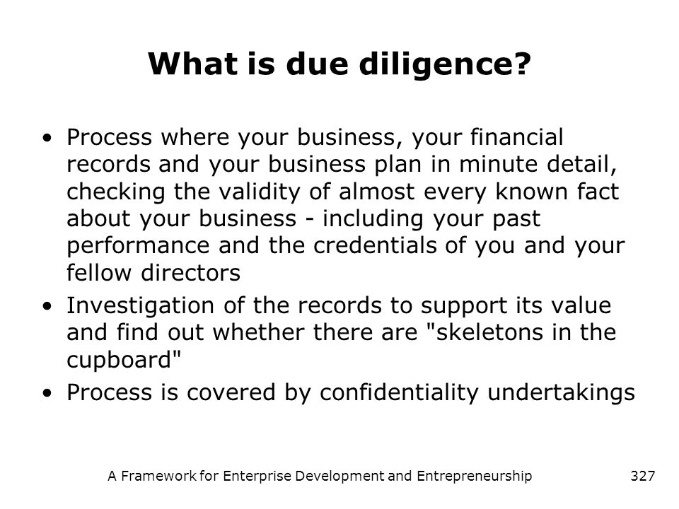 A Framework for Enterprise Development and Entrepreneurship327 What is due diligence? Process where your business, your financial records and your bus