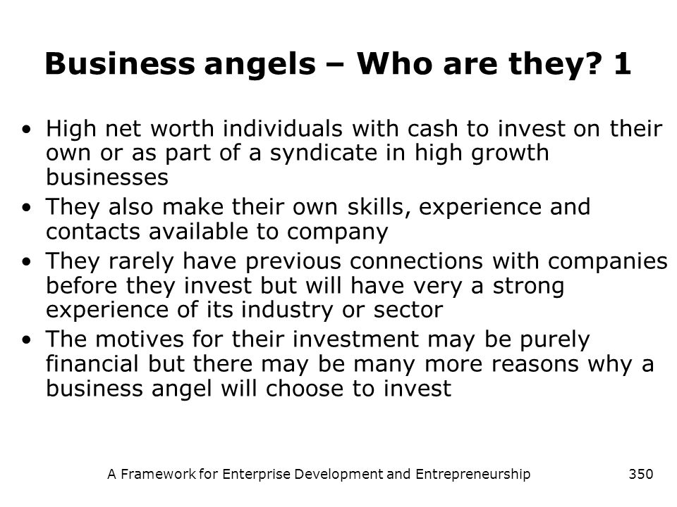 A Framework for Enterprise Development and Entrepreneurship350 Business angels – Who are they? 1 High net worth individuals with cash to invest on the