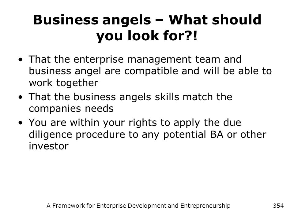 A Framework for Enterprise Development and Entrepreneurship354 Business angels – What should you look for?! That the enterprise management team and bu