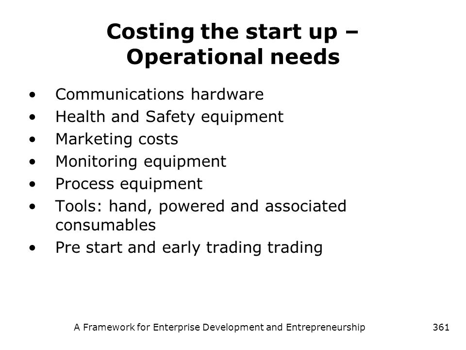 A Framework for Enterprise Development and Entrepreneurship361 Costing the start up – Operational needs Communications hardware Health and Safety equi