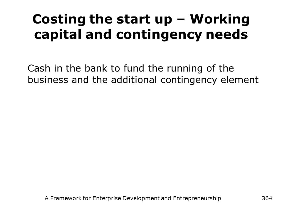 A Framework for Enterprise Development and Entrepreneurship364 Costing the start up – Working capital and contingency needs Cash in the bank to fund t