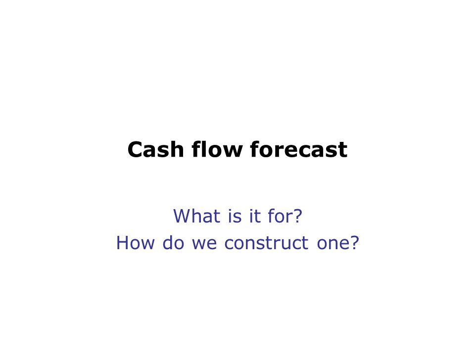 Cash flow forecast What is it for? How do we construct one?