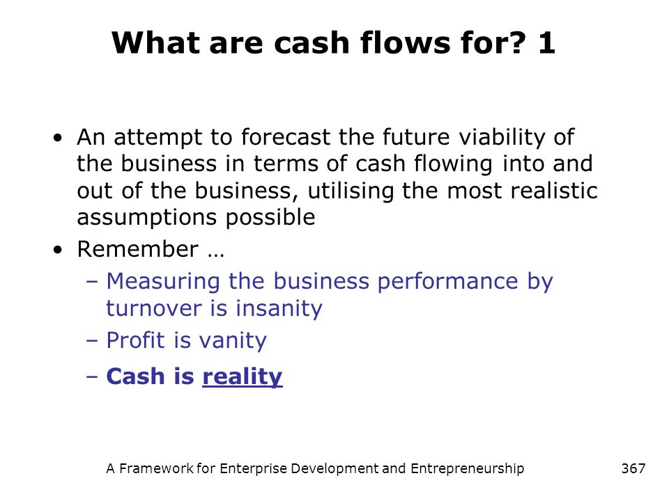 A Framework for Enterprise Development and Entrepreneurship367 What are cash flows for? 1 An attempt to forecast the future viability of the business