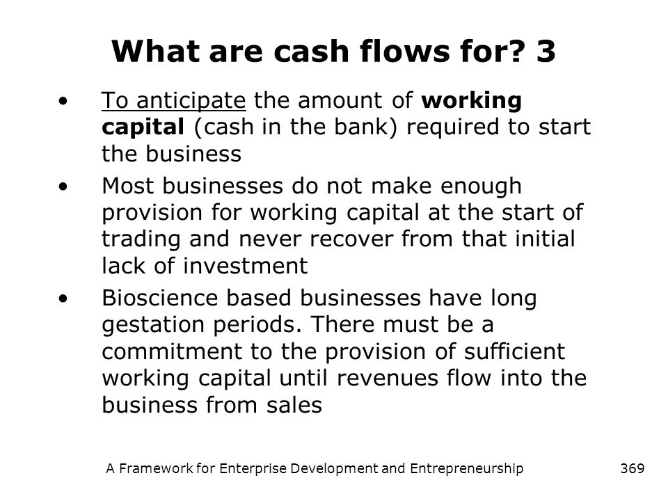 A Framework for Enterprise Development and Entrepreneurship369 What are cash flows for? 3 To anticipate the amount of working capital (cash in the ban