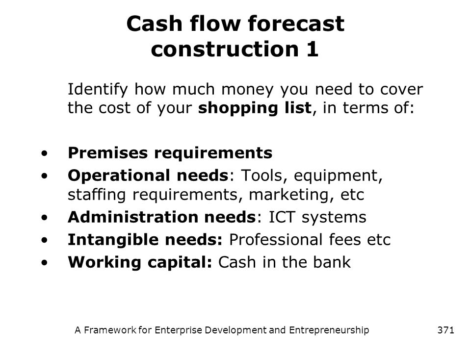 A Framework for Enterprise Development and Entrepreneurship371 Cash flow forecast construction 1 Identify how much money you need to cover the cost of